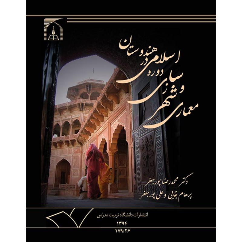 معماری و شهرسازی دوره اسلامی در هندوستان (بازتابی از تعاملات فرهنگی - هنری ایران و هند)